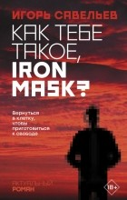 Игорь Савельев - Как тебе такое, Iron Mask?