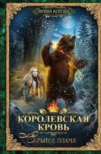Ирина Котова - Королевская кровь. Скрытое пламя