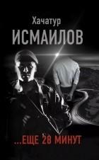 Хачатур Исмаилов - ...еще 28 минут