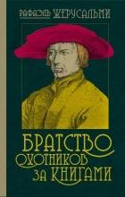 Рафаэль Жерусальми - Братство охотников за книгами
