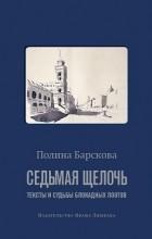Полина Барскова - Седьмая щёлочь: тексты и судьбы блокадных поэтов