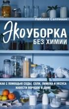 Ребекка Салливан - Экоуборка без химии. Как с помощью соды, соли, лимона и уксуса навести порядок в доме