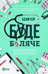 Адам Кей - Буде боляче. Таємні щоденники лікаря-ординатора