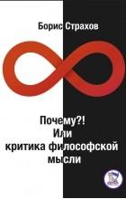 Страхов Борис Борисович - Почему?! Или критика философской мысли