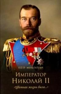 Петр Мультатули - Император Николай II. Цветная жизнь была…