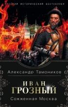 Александр Тамоников - Иван Грозный. Сожженная Москва