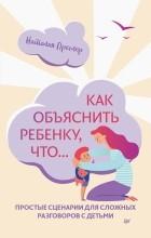 Наталия Преслер - Как объяснить ребенку, что... Простые сценарии для сложных разговоров с детьми