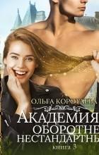 Ольга Коротаева - Академия оборотней: нестандартные. Книга 3