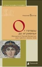 Николай Болгов - От гетеры до игуменьи. Женщина в Ранней Византии: мир чувств и жизнь тела