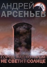 Андрей Арсеньев - Город, над которым не светит солнце