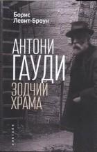 Борис Левит-Броун - Антони Гауди. Зодчий Храма