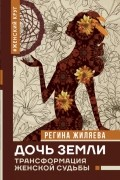 Регина Жиляева - Дочь Земли: трансформация женской судьбы