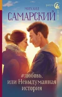 Михаил Самарский - #любовь, или Невыдуманная история