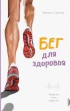 Михаил Советов - Бег для здоровья. Энергия, сила, радость!