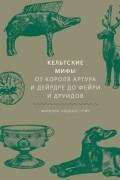 Миранда Олдхаус-Грин - Кельтские мифы. От Короля Артура и Дейрдре до фейри и друидов