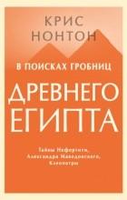 Крис Нонтон - В поисках гробниц Древнего Египта. Тайны Нефертити, Александра Македонского, Клеопатры