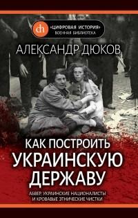 Александр Дюков - Как построить украинскую державу. Абвер, украинские националисты и кровавые этнические чистки