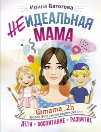 Ирина Батогова - Неидеальная мама: дети, воспитание, развитие @mama_2h