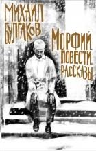 Михаил Булгаков - Морфий. Повести. Рассказы (сборник)