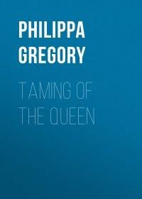 Филиппа Грегори - Taming of the Queen