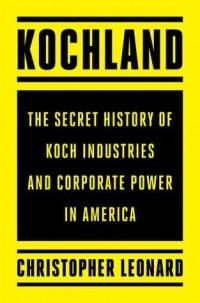 Christopher Leonard - Kochland: The Secret History of Koch Industries and Corporate Power in America
