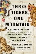 Майкл Бут - Three Tigers, One Mountain: A Journey Through the Bitter History and Current Conflicts of China, Korea, and Japan