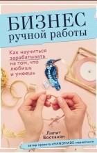 Л. Р. Восканян - Бизнес ручной работы. Как научиться зарабатывать на том, что любишь и умеешь