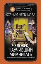 Ксения Чепикова - Человек, научивший мир читать. История Великой информационной революции
