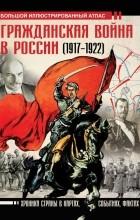 Аркадий Герман - Гражданская война в России (1917-1922). Большой иллюстрированный атлас