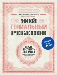 Саидмурод Давлатов - Мой гениальный ребенок. Как воспитать детей самостоятельными и успешными