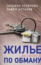 Татьяна Устинова, Павел Астахов - Жилье по обману