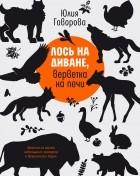 Юлия Говорова - Лось на диване, верветка на печи. Записки из жизни небольшого деревенского зоопарка