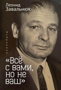 Леонид Завальнюк - «Всё с вами, но не ваш». Избранное