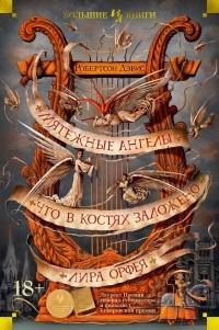 Робертсон Дэвис - Мятежные ангелы. Что в костях заложено. Лира Орфея (сборник)