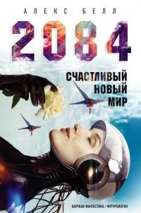 Алекс Белл - 2084: Счастливый новый мир