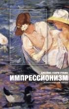 Джеймс Рубин - Импрессионизм. Энциклопедия эпохи