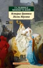 Гальфрид Монмутский - История бриттов. Жизнь Мерлина