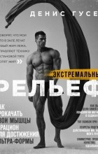 Денис Гусев - Экстремальный рельеф. Как прокачать свои мышцы и рацион для достижения ультраформы