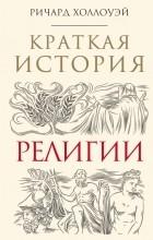 Ричард Холлоуэй - Краткая история религии