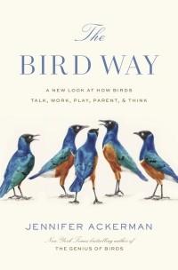 Дженнифер Акерман - THE BIRD WAY:  A New Look at How Birds Talk, Work, Play, Parent, and Think