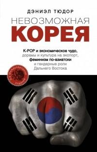 Дэниэл Тюдор - Невозможная Корея: K-POP и экономическое чудо, дорамы и культура на экспорт, феминизм по-азиатски и гендерные роли Дальнего Востока