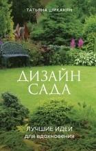 Татьяна Шиканян - Дизайн сада. Лучшие идеи для вдохновения