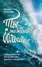 Мария Александровна Колосова - Ты можешь больше! Победитель тот, кто знает, что делать с неудачей