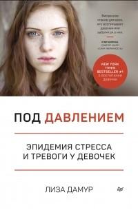 Лиза Дамур - Под давлением. Эпидемия стресса и тревоги у девочек