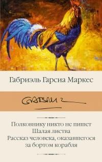 Габриэль Гарсиа Маркес - Полковнику никто не пишет. Шалая листва. Рассказ человека, оказавшегося за бортом корабля