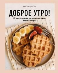 Наталья Туманова - Доброе утро! 50 растительных завтраков, которые ждешь с вечера