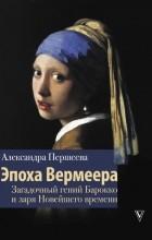 Александра Старусева-Першеева - Эпоха Вермеера. Загадочный гений Барокко и заря Новейшего времени