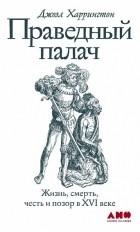 Джоэл Харрингтон - Праведный палач. Жизнь, смерть, честь и позор в XVI веке