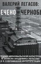 - Валерий Легасов: Высвечено Чернобылем