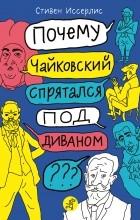 Стивен Иссерлис - Почему Чайковский спрятался под диваном?